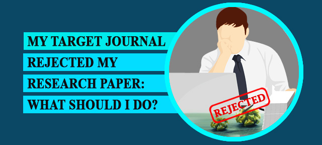 MY TARGET JOURNAL REJECTED MY RESEARCH PAPER: WHAT SHOULD I DO?